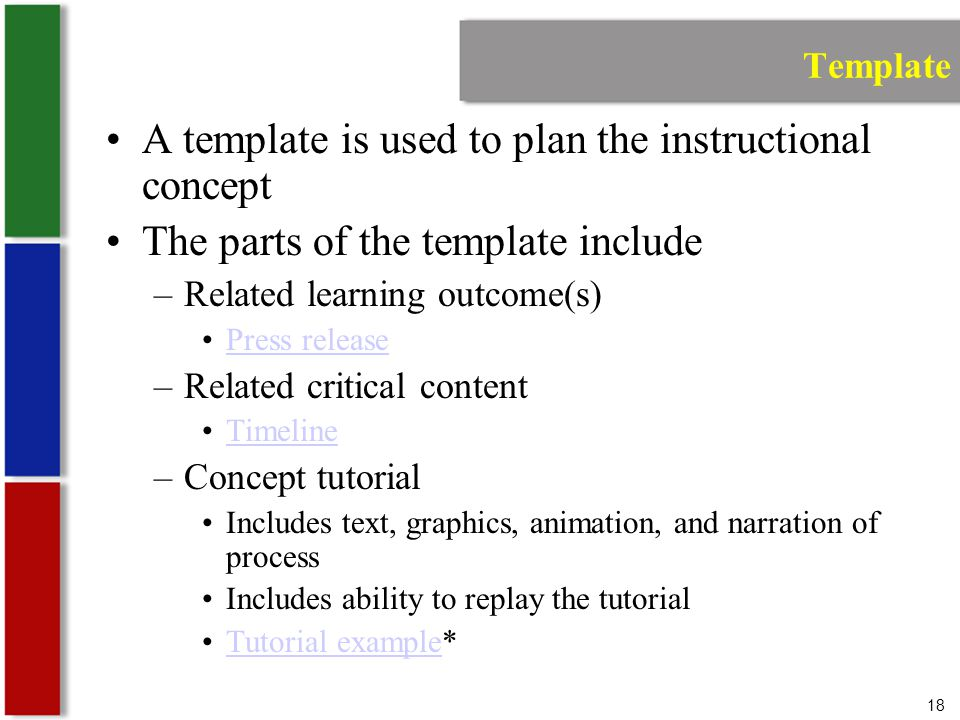18 Template A template is used to plan the instructional concept The parts of the template include –Related learning outcome(s) Press release –Related critical content Timeline –Concept tutorial Includes text, graphics, animation, and narration of process Includes ability to replay the tutorial Tutorial example*Tutorial example