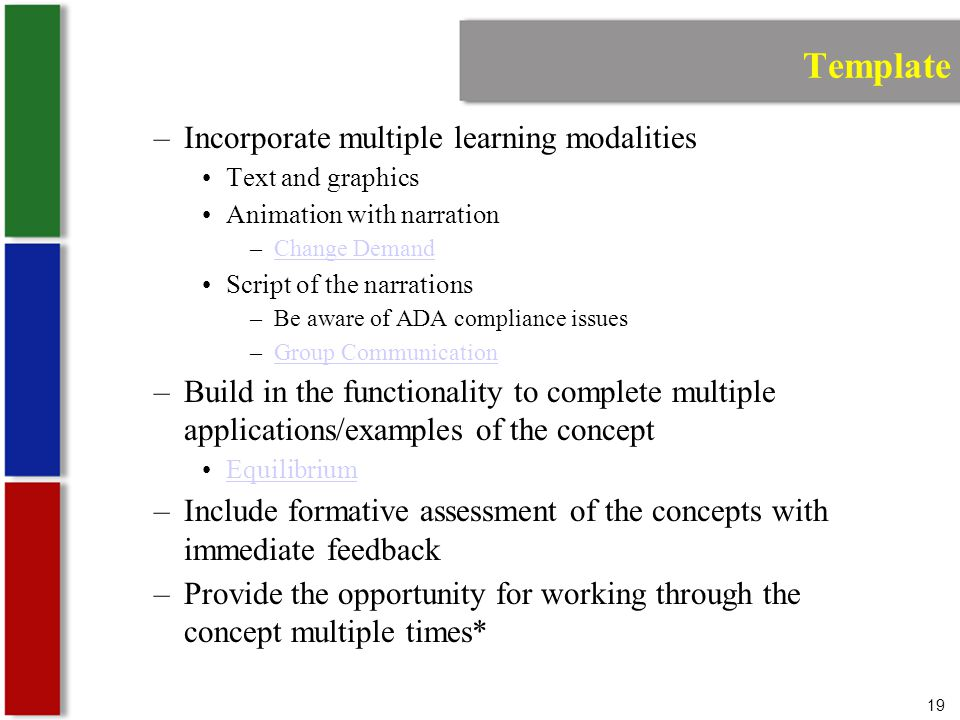19 Template –Incorporate multiple learning modalities Text and graphics Animation with narration –Change DemandChange Demand Script of the narrations –Be aware of ADA compliance issues –Group CommunicationGroup Communication –Build in the functionality to complete multiple applications/examples of the concept Equilibrium –Include formative assessment of the concepts with immediate feedback –Provide the opportunity for working through the concept multiple times*