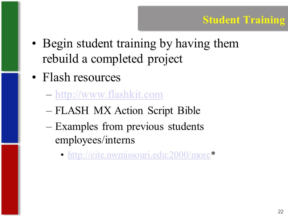 22 Student Training Begin student training by having them rebuild a completed project Flash resources –  –FLASH MX Action Script Bible –Examples from previous students employees/interns