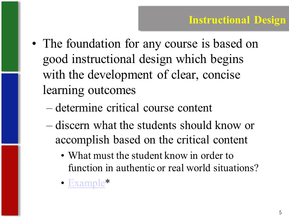 5 Instructional Design The foundation for any course is based on good instructional design which begins with the development of clear, concise learning outcomes –determine critical course content –discern what the students should know or accomplish based on the critical content What must the student know in order to function in authentic or real world situations.