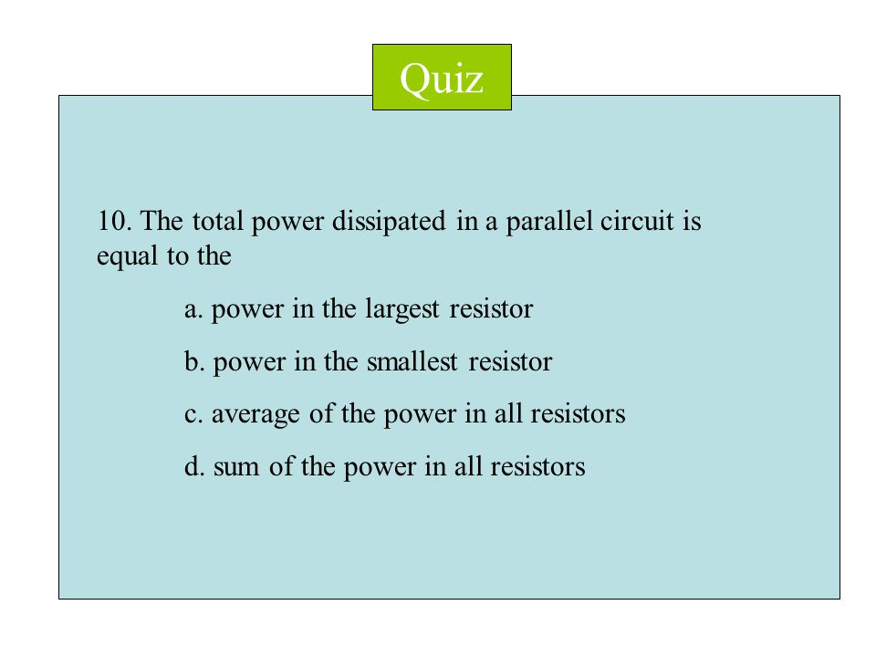 Quiz 10. The total power dissipated in a parallel circuit is equal to the a.