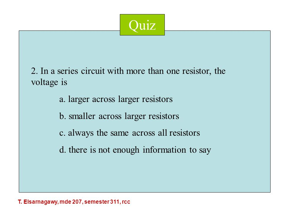 Quiz 2. In a series circuit with more than one resistor, the voltage is a.