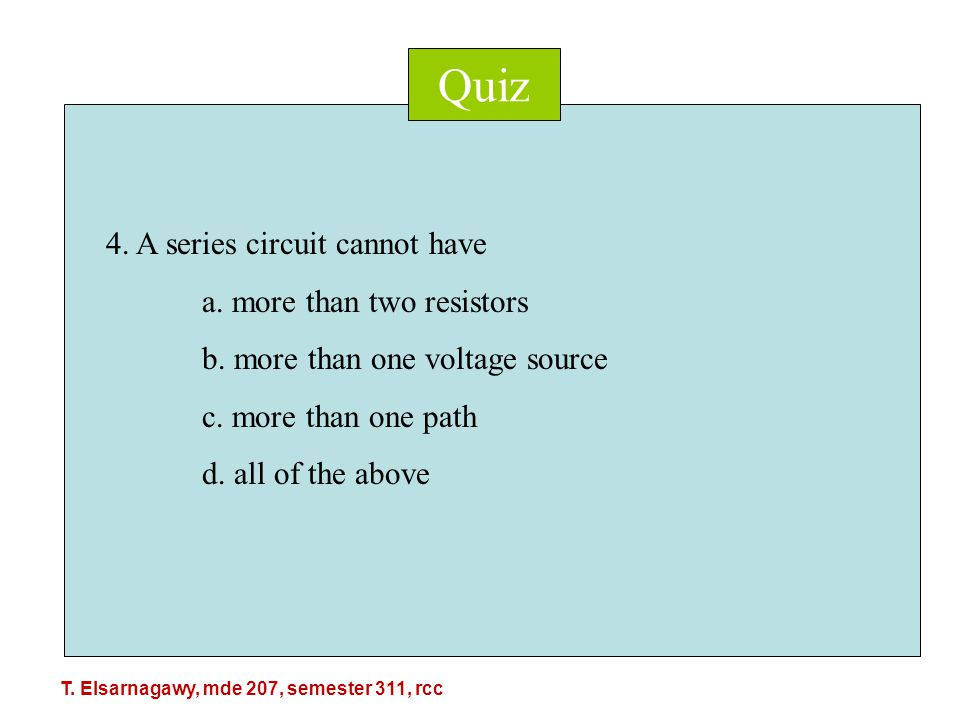 Quiz 4. A series circuit cannot have a. more than two resistors b.