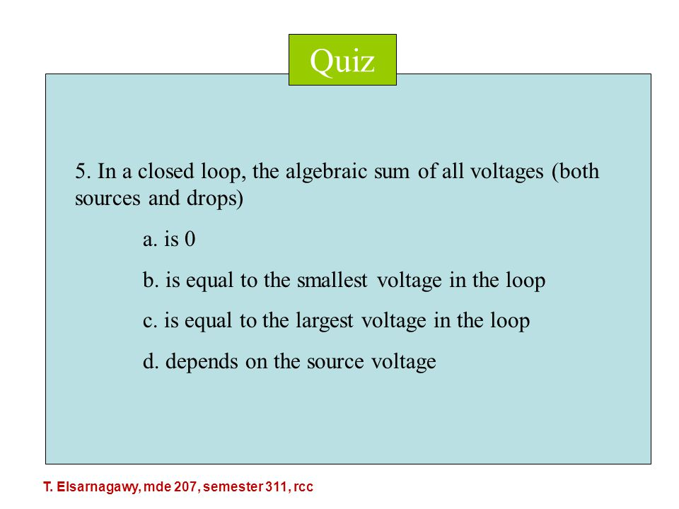 Quiz 5. In a closed loop, the algebraic sum of all voltages (both sources and drops) a.