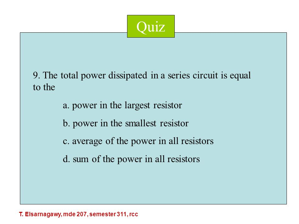 Quiz 9. The total power dissipated in a series circuit is equal to the a.