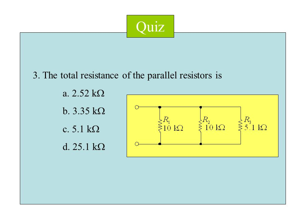 Quiz 3. The total resistance of the parallel resistors is a.