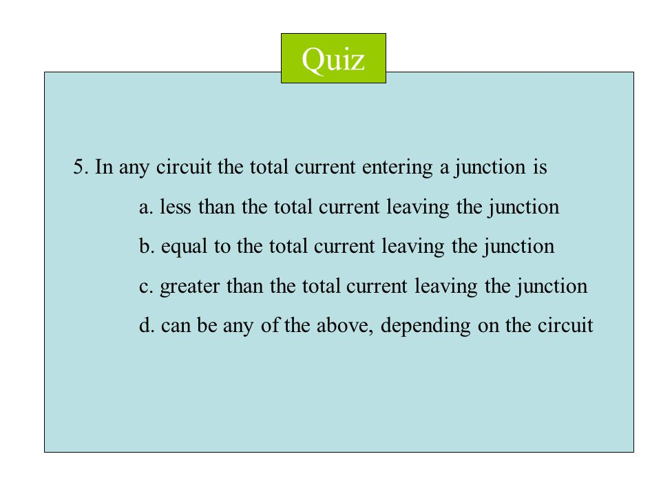 Quiz 5. In any circuit the total current entering a junction is a.