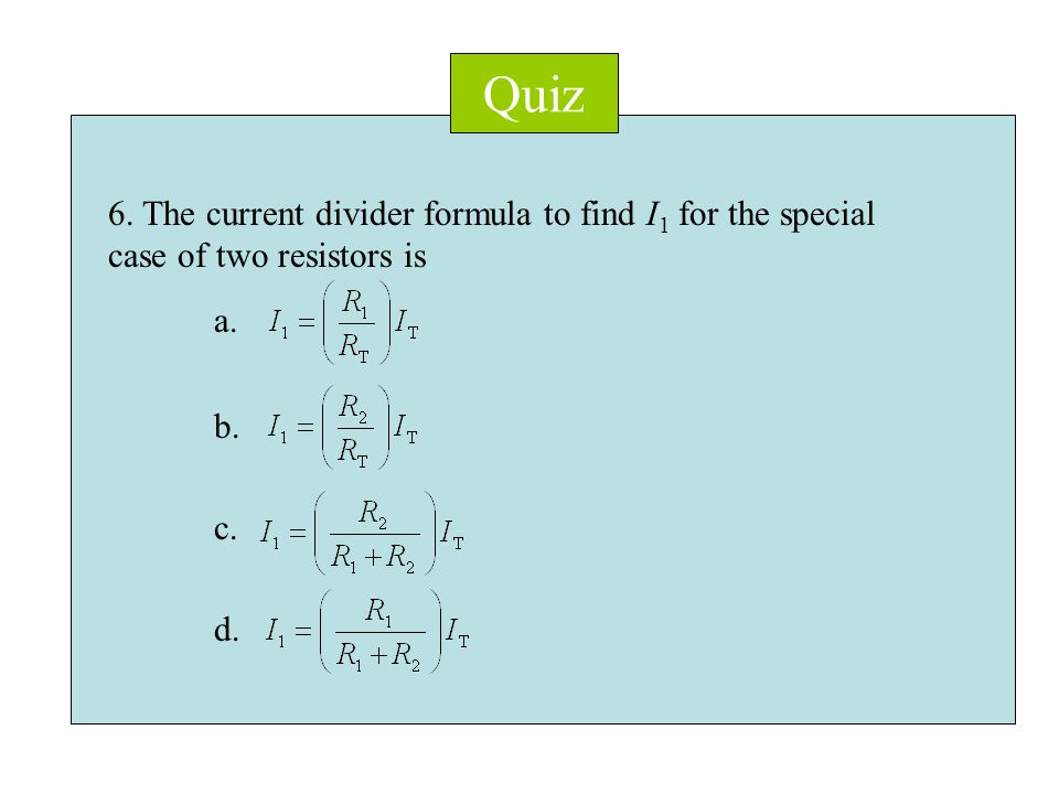 Quiz 6. The current divider formula to find I 1 for the special case of two resistors is a.