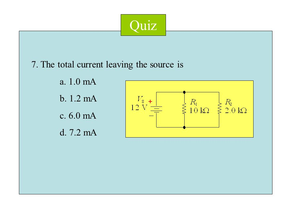 Quiz 7. The total current leaving the source is a. 1.0 mA b. 1.2 mA c. 6.0 mA d. 7.2 mA