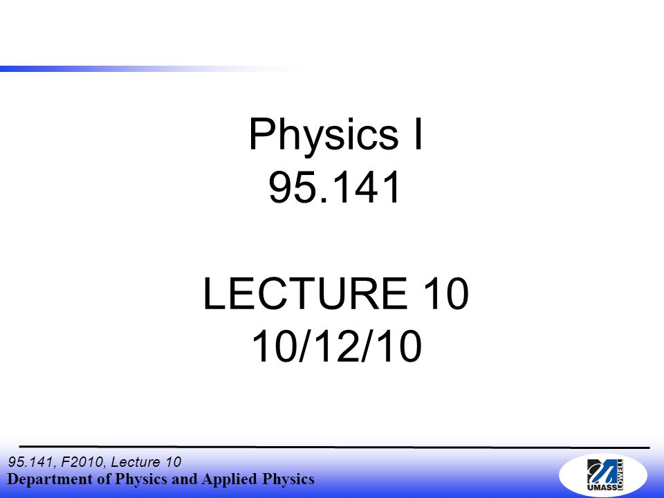 Department of Physics and Applied Physics , F2010, Lecture 10 Physics I LECTURE 10 10/12/10