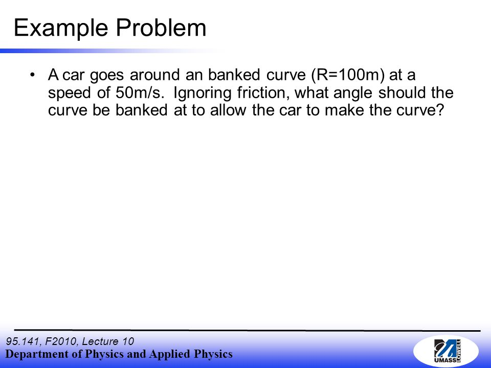 Department of Physics and Applied Physics , F2010, Lecture 10 Example Problem A car goes around an banked curve (R=100m) at a speed of 50m/s.