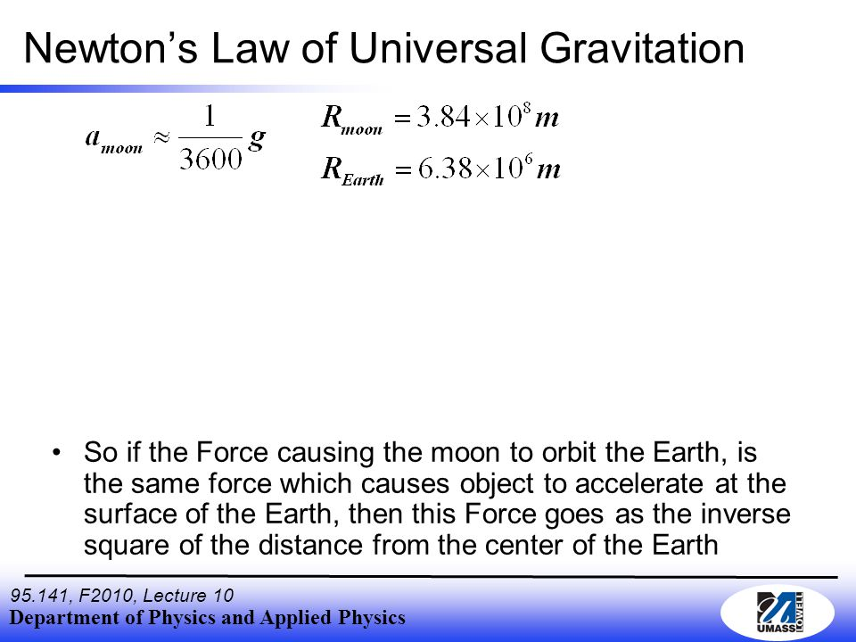 Department of Physics and Applied Physics , F2010, Lecture 10 Newton's Law of Universal Gravitation So if the Force causing the moon to orbit the Earth, is the same force which causes object to accelerate at the surface of the Earth, then this Force goes as the inverse square of the distance from the center of the Earth
