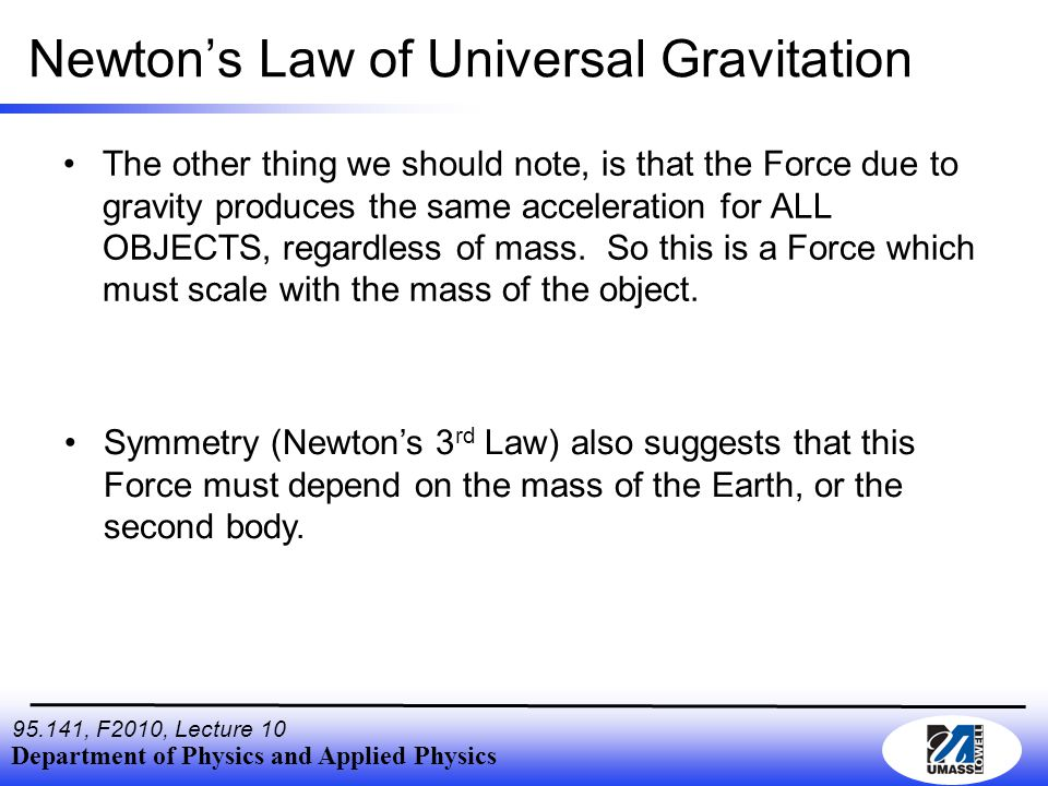 Department of Physics and Applied Physics , F2010, Lecture 10 Newton's Law of Universal Gravitation The other thing we should note, is that the Force due to gravity produces the same acceleration for ALL OBJECTS, regardless of mass.