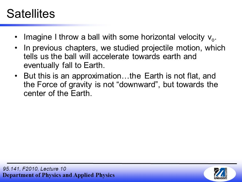 Department of Physics and Applied Physics , F2010, Lecture 10 Satellites Imagine I throw a ball with some horizontal velocity v o.