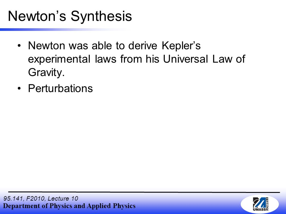 Department of Physics and Applied Physics , F2010, Lecture 10 Newton's Synthesis Newton was able to derive Kepler's experimental laws from his Universal Law of Gravity.