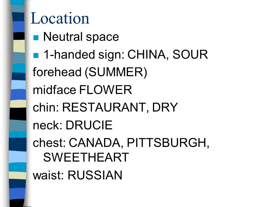 Location n Neutral space n 1-handed sign: CHINA, SOUR forehead (SUMMER) midface FLOWER chin: RESTAURANT, DRY neck: DRUCIE chest: CANADA, PITTSBURGH, SWEETHEART waist: RUSSIAN