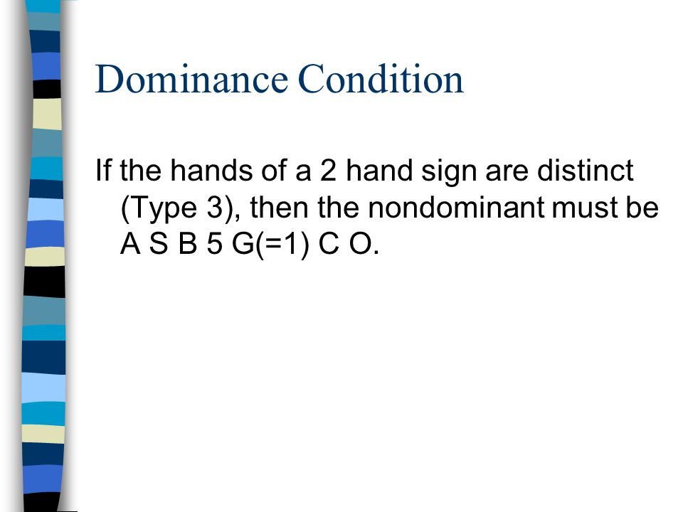 Dominance Condition If the hands of a 2 hand sign are distinct (Type 3), then the nondominant must be A S B 5 G(=1) C O.