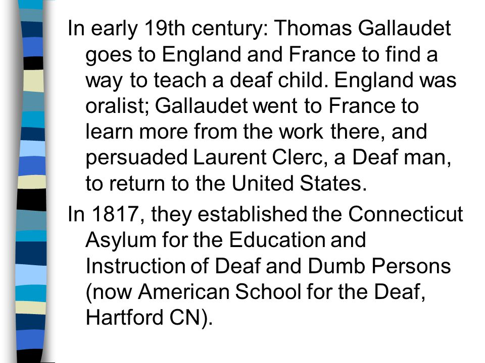 In early 19th century: Thomas Gallaudet goes to England and France to find a way to teach a deaf child.