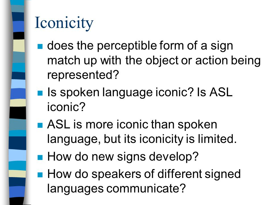 Iconicity n does the perceptible form of a sign match up with the object or action being represented.