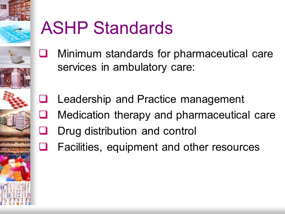 ASHP Standards  Minimum standards for pharmaceutical care services in ambulatory care:  Leadership and Practice management  Medication therapy and pharmaceutical care  Drug distribution and control  Facilities, equipment and other resources