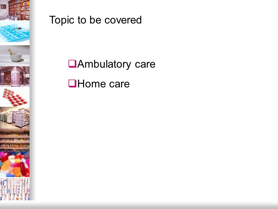  Ambulatory care  Home care Topic to be covered