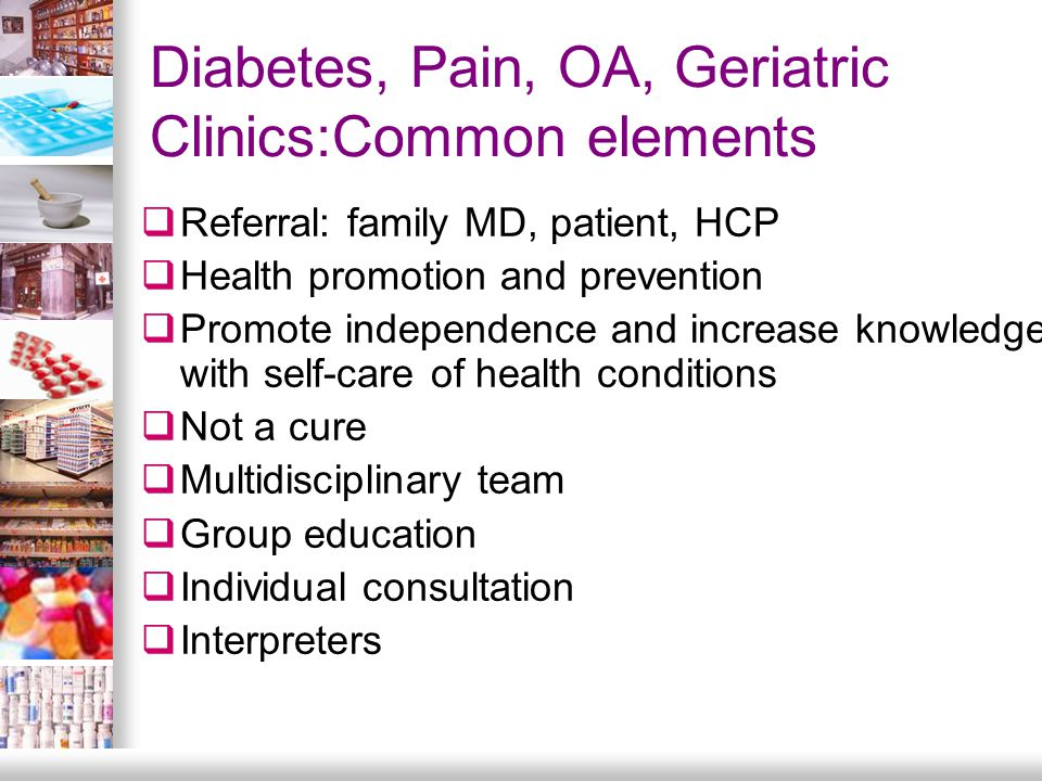 Diabetes, Pain, OA, Geriatric Clinics:Common elements  Referral: family MD, patient, HCP  Health promotion and prevention  Promote independence and increase knowledge with self-care of health conditions  Not a cure  Multidisciplinary team  Group education  Individual consultation  Interpreters
