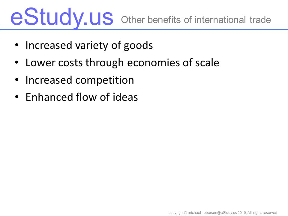 eStudy.us copyright © 2010, All rights reserved Increased variety of goods Lower costs through economies of scale Increased competition Enhanced flow of ideas Other benefits of international trade
