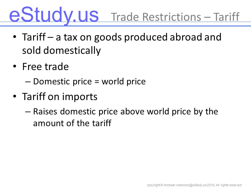 eStudy.us copyright © 2010, All rights reserved Tariff – a tax on goods produced abroad and sold domestically Free trade – Domestic price = world price Tariff on imports – Raises domestic price above world price by the amount of the tariff Trade Restrictions – Tariff