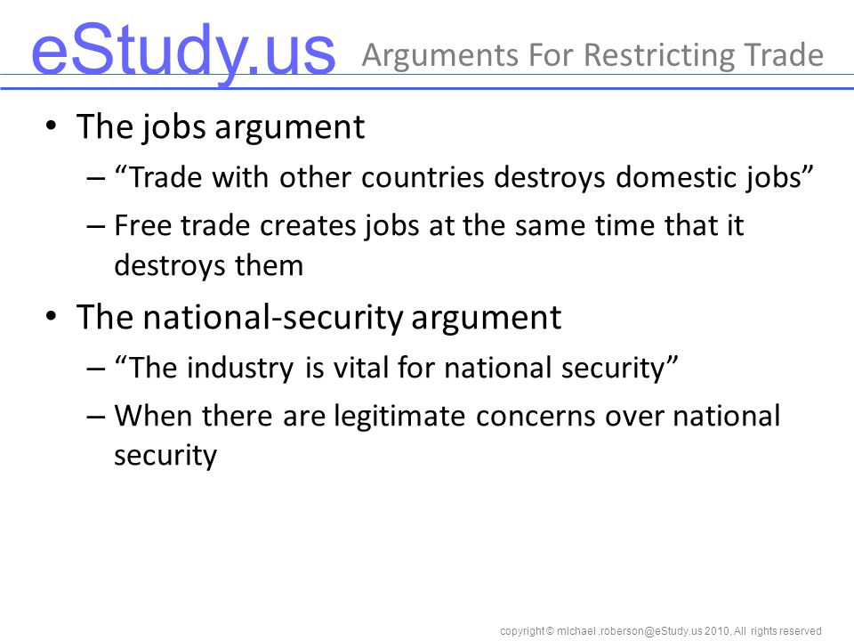 eStudy.us copyright © 2010, All rights reserved Arguments For Restricting Trade The jobs argument – Trade with other countries destroys domestic jobs – Free trade creates jobs at the same time that it destroys them The national-security argument – The industry is vital for national security – When there are legitimate concerns over national security