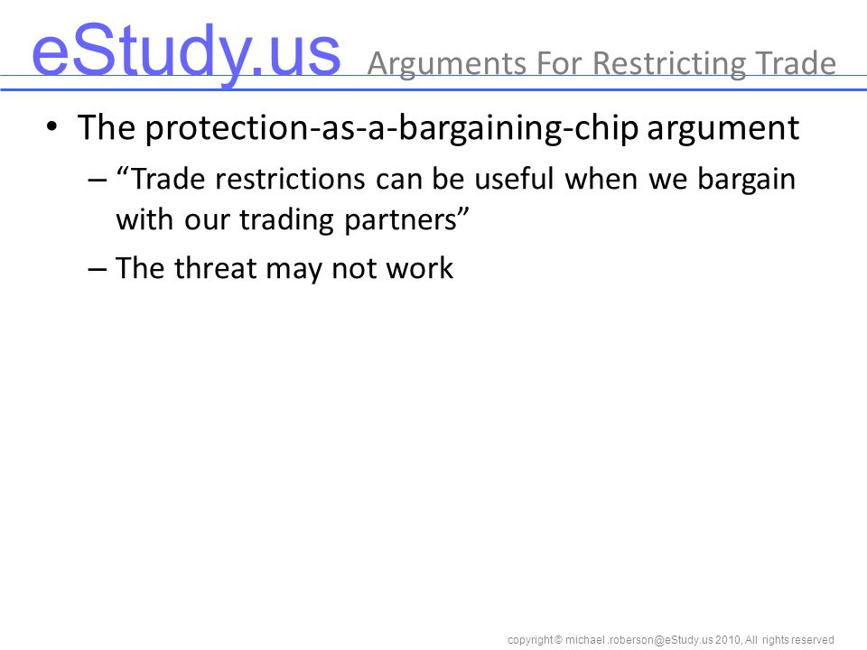 eStudy.us copyright © 2010, All rights reserved The protection-as-a-bargaining-chip argument – Trade restrictions can be useful when we bargain with our trading partners – The threat may not work Arguments For Restricting Trade