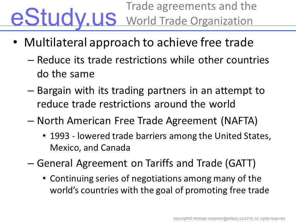 eStudy.us copyright © 2010, All rights reserved Multilateral approach to achieve free trade – Reduce its trade restrictions while other countries do the same – Bargain with its trading partners in an attempt to reduce trade restrictions around the world – North American Free Trade Agreement (NAFTA) lowered trade barriers among the United States, Mexico, and Canada – General Agreement on Tariffs and Trade (GATT) Continuing series of negotiations among many of the world's countries with the goal of promoting free trade Trade agreements and the World Trade Organization