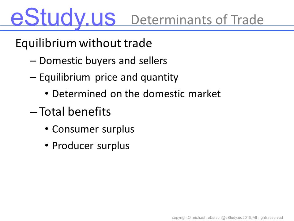 eStudy.us copyright © 2010, All rights reserved Determinants of Trade Equilibrium without trade – Domestic buyers and sellers – Equilibrium price and quantity Determined on the domestic market – Total benefits Consumer surplus Producer surplus