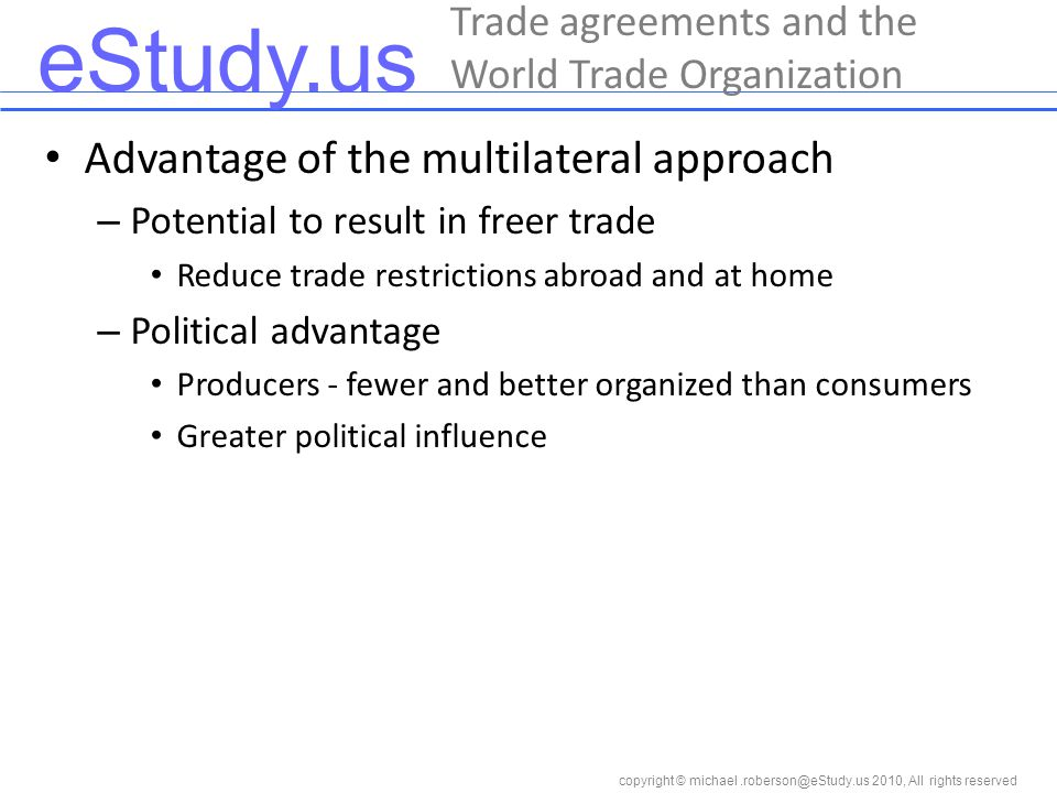 eStudy.us copyright © 2010, All rights reserved Advantage of the multilateral approach – Potential to result in freer trade Reduce trade restrictions abroad and at home – Political advantage Producers - fewer and better organized than consumers Greater political influence Trade agreements and the World Trade Organization