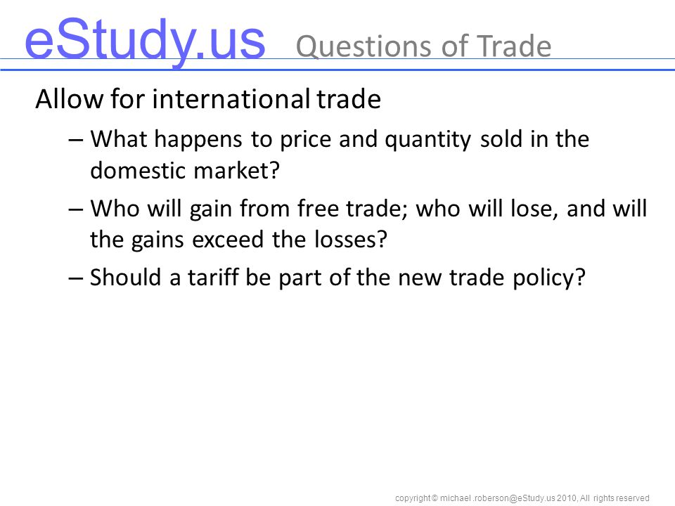 eStudy.us copyright © 2010, All rights reserved Questions of Trade Allow for international trade – What happens to price and quantity sold in the domestic market.