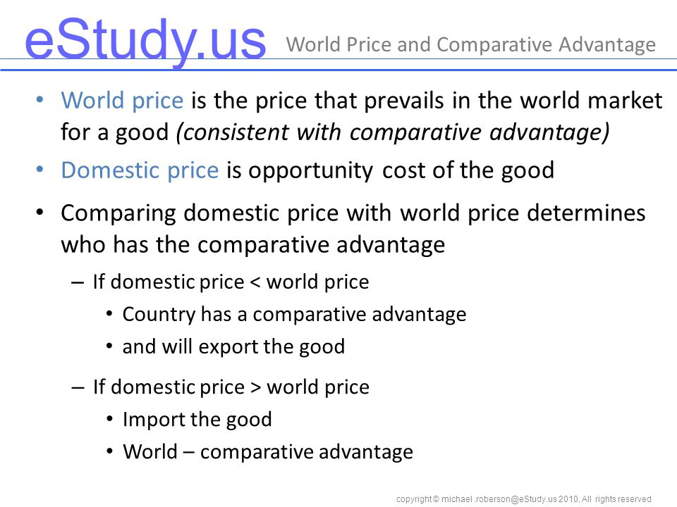 eStudy.us copyright © 2010, All rights reserved World price is the price that prevails in the world market for a good (consistent with comparative advantage) Domestic price is opportunity cost of the good World Price and Comparative Advantage Comparing domestic price with world price determines who has the comparative advantage – If domestic price < world price Country has a comparative advantage and will export the good – If domestic price > world price Import the good World – comparative advantage