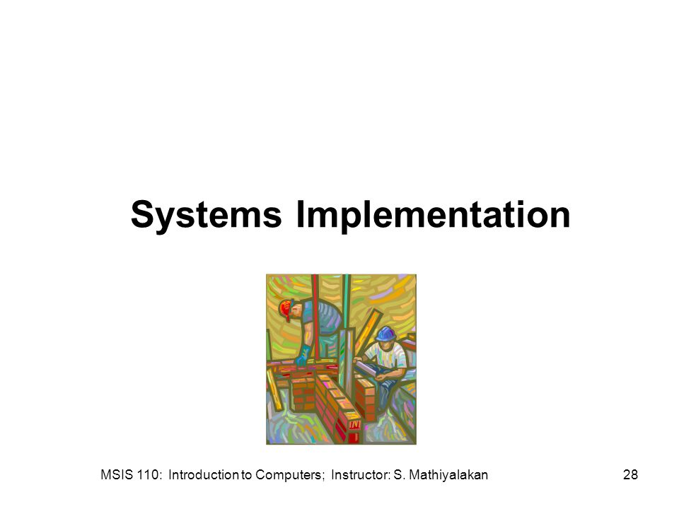 MSIS 110: Introduction to Computers; Instructor: S. Mathiyalakan28 Systems Implementation