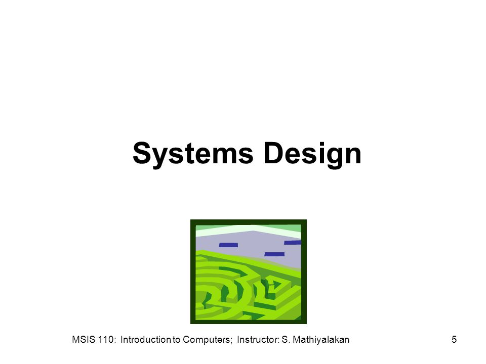 MSIS 110: Introduction to Computers; Instructor: S. Mathiyalakan5 Systems Design