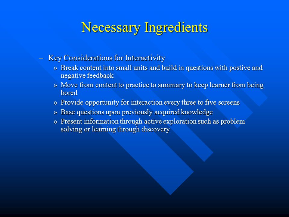 Necessary Ingredients –Key Considerations for Interactivity »Break content into small units and build in questions with postive and negative feedback »Move from content to practice to summary to keep learner from being bored »Provide opportunity for interaction every three to five screens »Base questions upon previously acquired knowledge »Present information through active exploration such as problem solving or learning through discovery