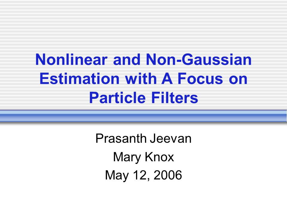 Nonlinear and Non-Gaussian Estimation with A Focus on Particle Filters Prasanth Jeevan Mary Knox May 12, 2006
