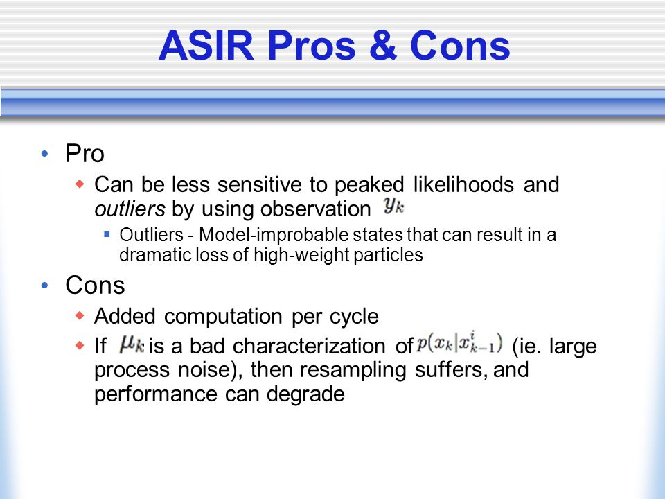 ASIR Pros & Cons Pro  Can be less sensitive to peaked likelihoods and outliers by using observation  Outliers - Model-improbable states that can result in a dramatic loss of high-weight particles Cons  Added computation per cycle  If is a bad characterization of (ie.