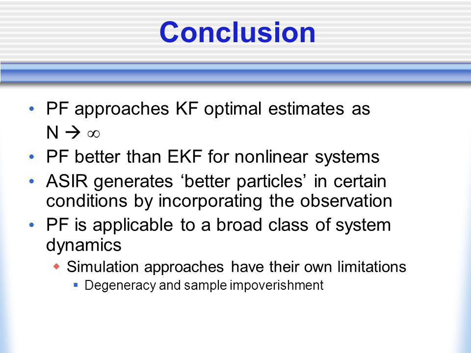 Conclusion PF approaches KF optimal estimates as N   PF better than EKF for nonlinear systems ASIR generates 'better particles' in certain conditions by incorporating the observation PF is applicable to a broad class of system dynamics  Simulation approaches have their own limitations  Degeneracy and sample impoverishment