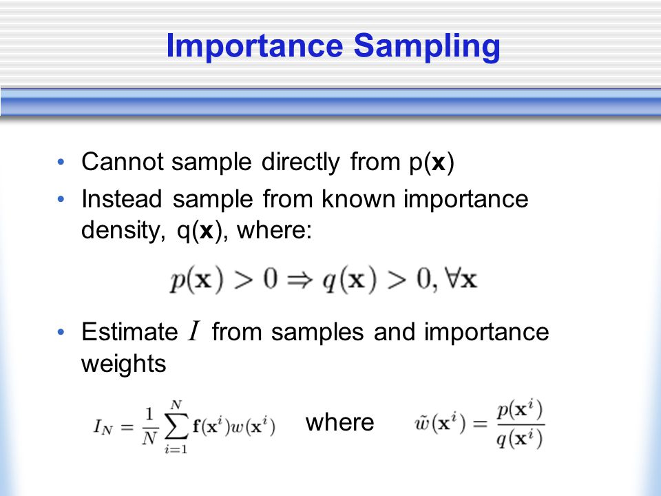 Importance Sampling Cannot sample directly from p(x) Instead sample from known importance density, q(x), where: Estimate I from samples and importance weights where