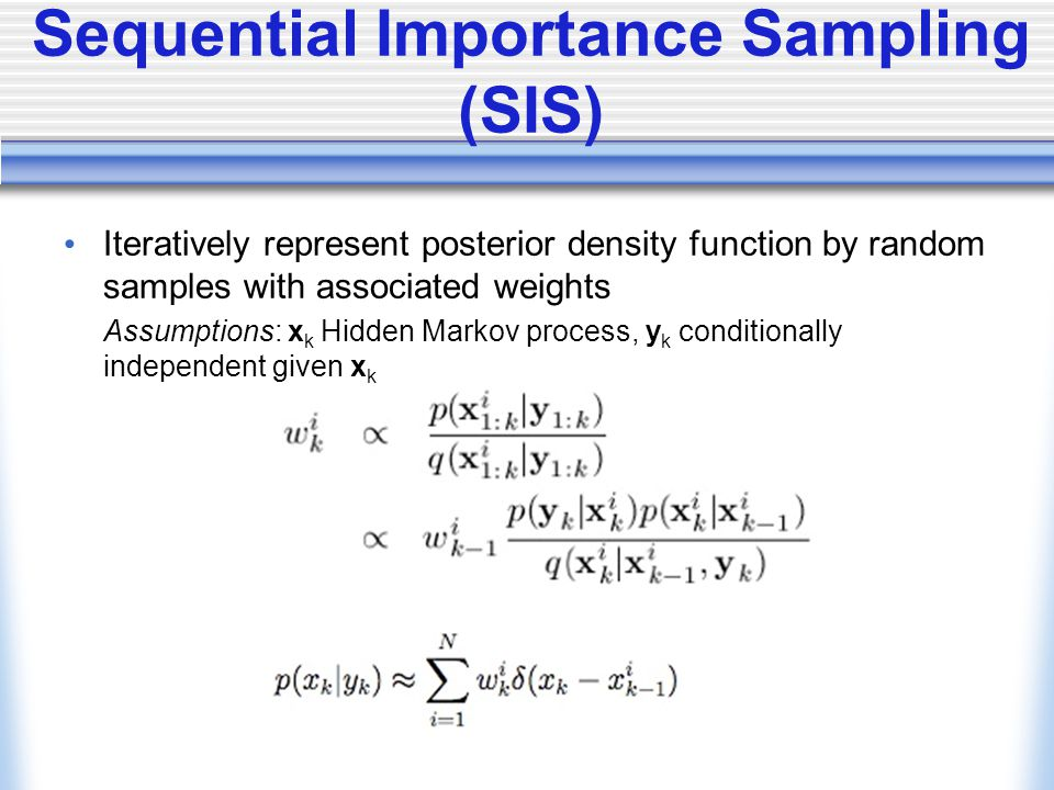 Sequential Importance Sampling (SIS) Iteratively represent posterior density function by random samples with associated weights Assumptions: x k Hidden Markov process, y k conditionally independent given x k