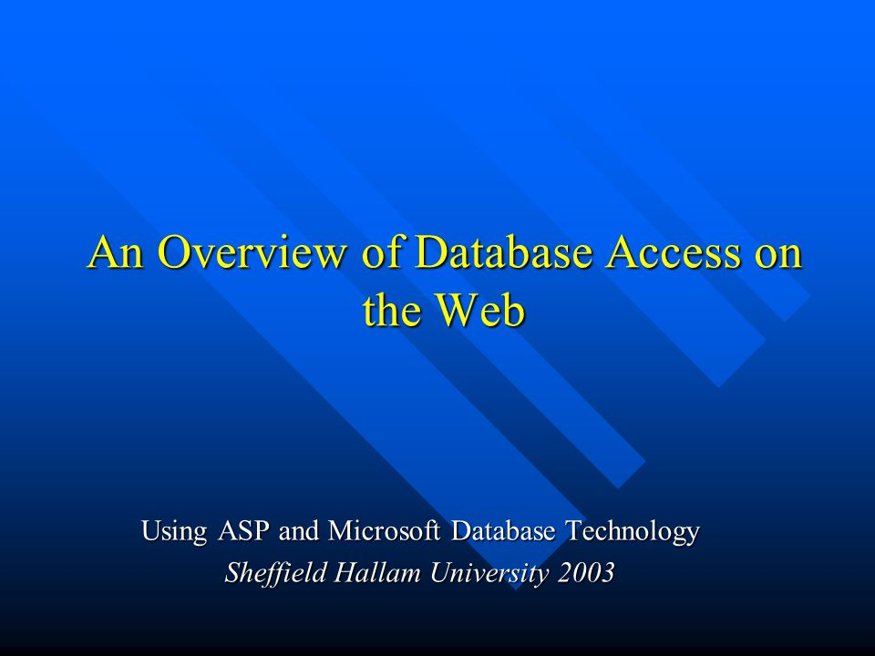 An Overview of Database Access on the Web An Overview of Database Access on the Web Using ASP and Microsoft Database Technology Sheffield Hallam University 2003