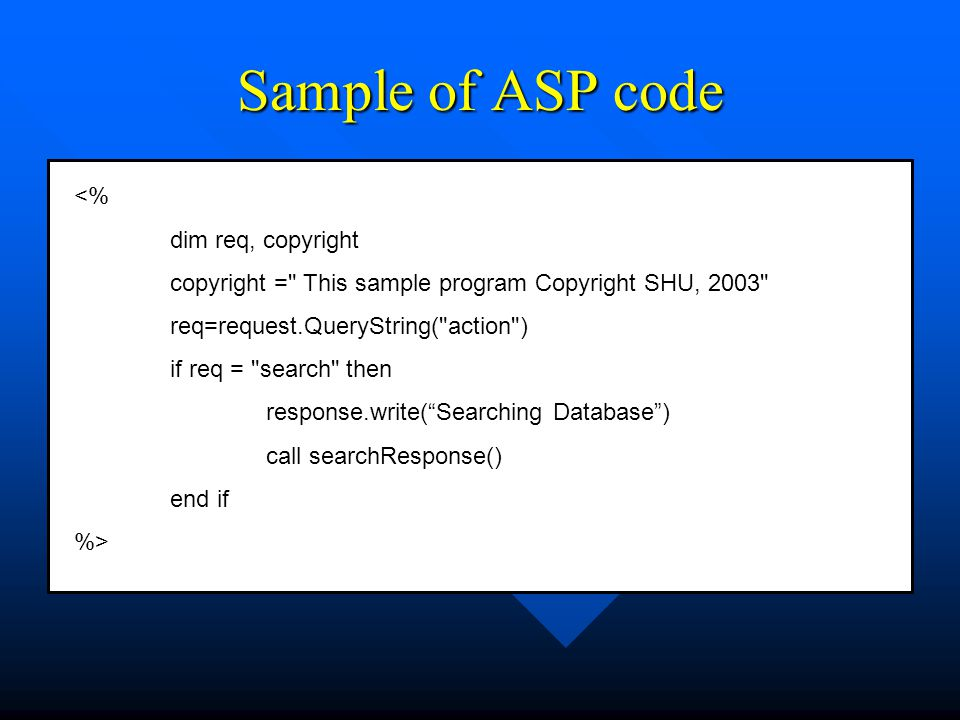 Sample of ASP code <% dim req, copyright copyright = This sample program Copyright SHU, 2003 req=request.QueryString( action ) if req = search then response.write( Searching Database ) call searchResponse() end if %>