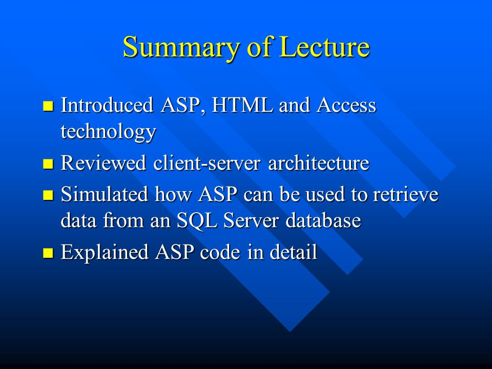 Summary of Lecture Introduced ASP, HTML and Access technology Introduced ASP, HTML and Access technology Reviewed client-server architecture Reviewed client-server architecture Simulated how ASP can be used to retrieve data from an SQL Server database Simulated how ASP can be used to retrieve data from an SQL Server database Explained ASP code in detail Explained ASP code in detail