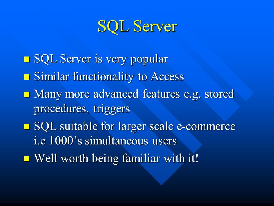 SQL Server SQL Server is very popular SQL Server is very popular Similar functionality to Access Similar functionality to Access Many more advanced features e.g.