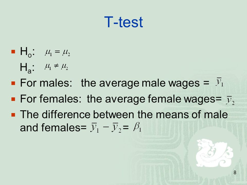 8 T-test Ho:Ho: H a :  For males: the average male wages =  For females: the average female wages=  The difference between the means of male and females= =