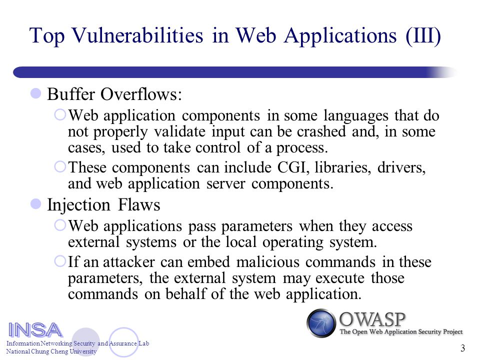 Information Networking Security and Assurance Lab National Chung Cheng University 3 Top Vulnerabilities in Web Applications (III) Buffer Overflows:  Web application components in some languages that do not properly validate input can be crashed and, in some cases, used to take control of a process.