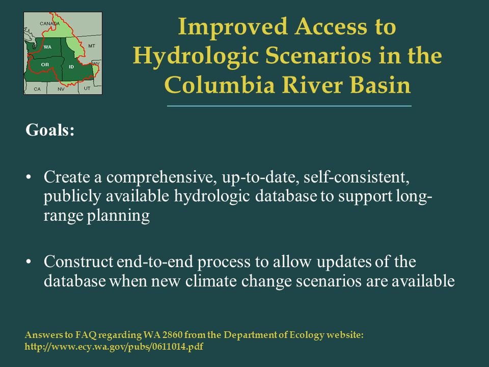 Improved Access to Hydrologic Scenarios in the Columbia River Basin Answers to FAQ regarding WA 2860 from the Department of Ecology website:   Goals: Create a comprehensive, up-to-date, self-consistent, publicly available hydrologic database to support long- range planning Construct end-to-end process to allow updates of the database when new climate change scenarios are available